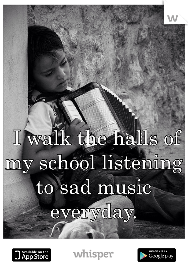 I walk the halls of my school listening to sad music everyday.
