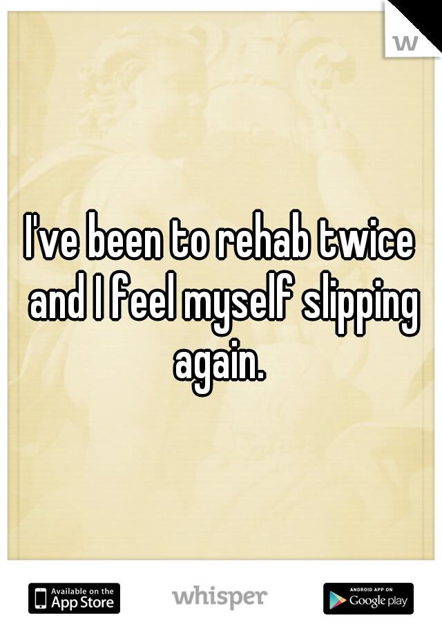 I've been to rehab twice and I feel myself slipping again.