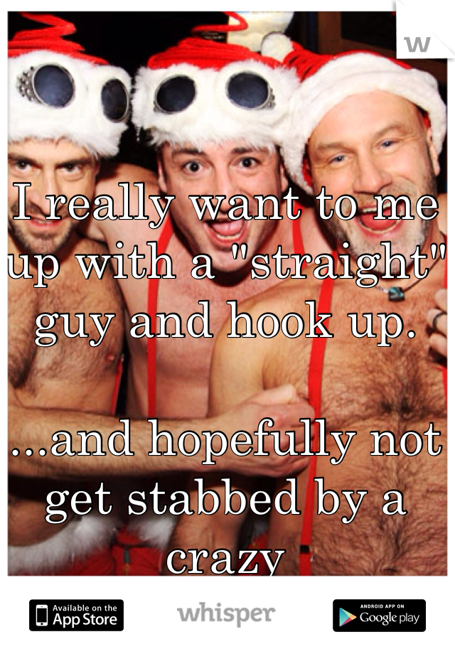 """I really want to me up with a """"straight"""" guy and hook up.   ...and hopefully not get stabbed by a crazy"""