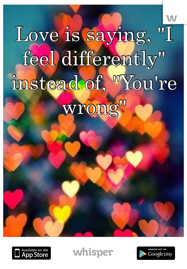 """Love is saying, """"I feel differently"""" instead of, """"You're wrong"""""""