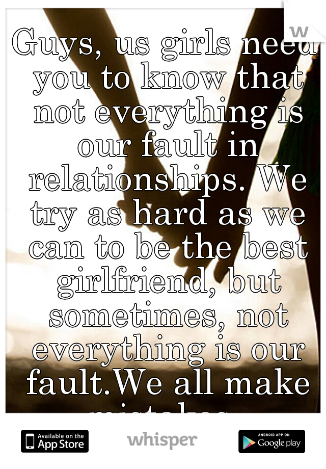 Guys, us girls need you to know that not everything is our fault in relationships. We try as hard as we can to be the best girlfriend, but sometimes, not everything is our fault.We all make mistakes.