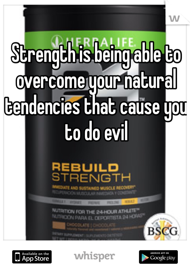 Strength is being able to overcome your natural tendencies that cause you to do evil