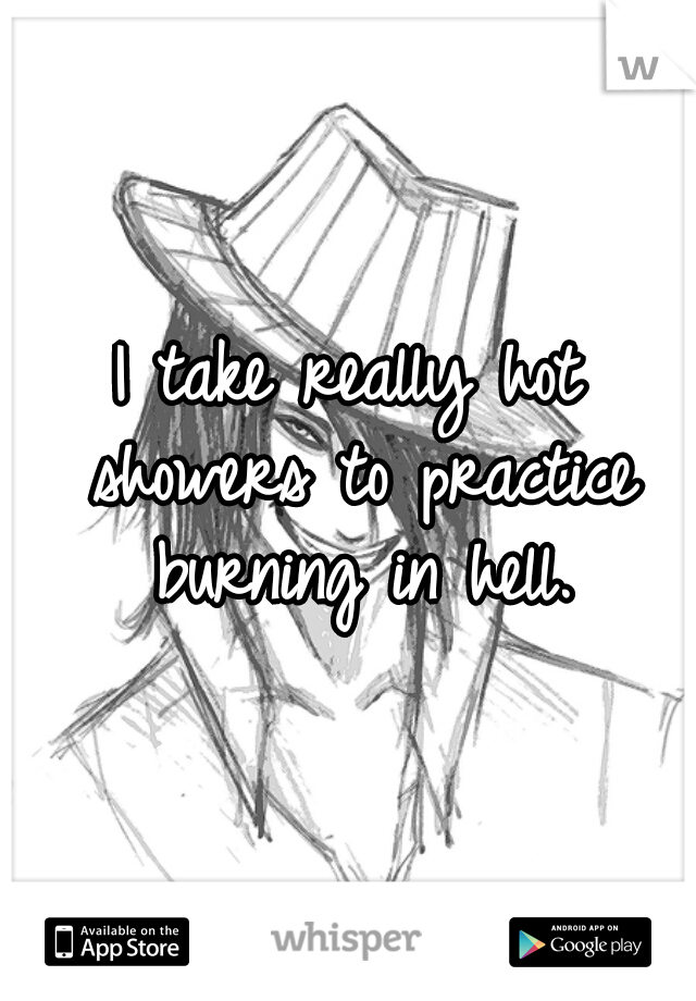 I take really hot showers to practice burning in hell.
