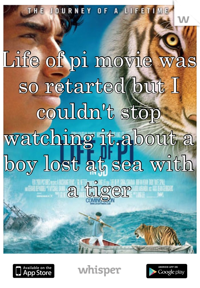 Life of pi movie was so retarted but I couldn't stop watching it.about a boy lost at sea with a tiger