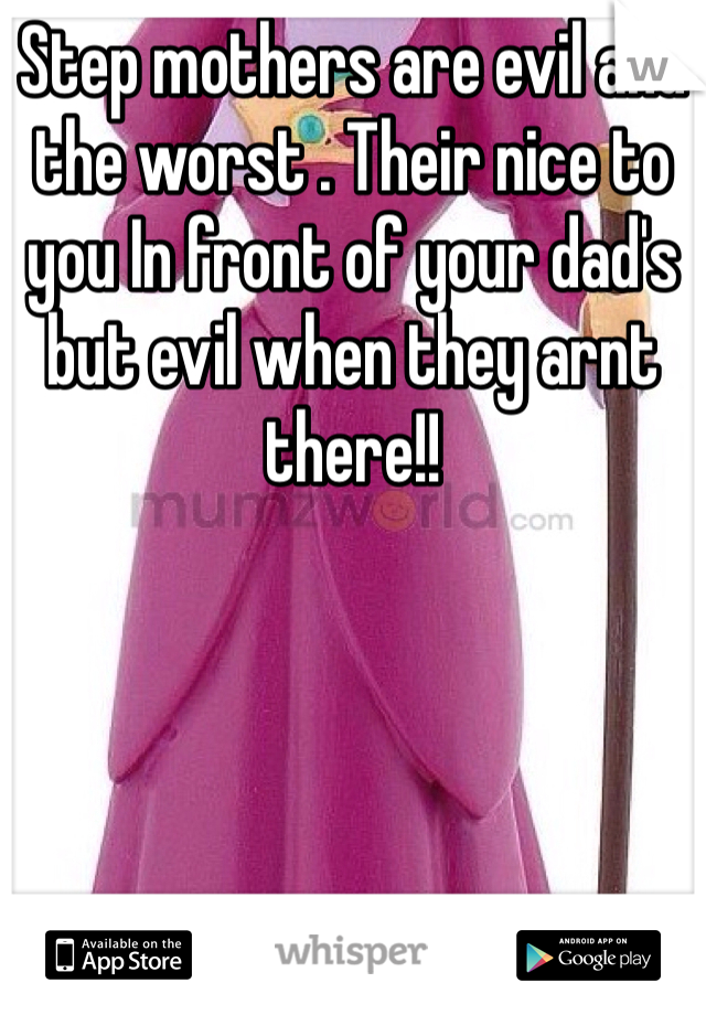 Step mothers are evil and the worst . Their nice to you In front of your dad's but evil when they arnt there!!