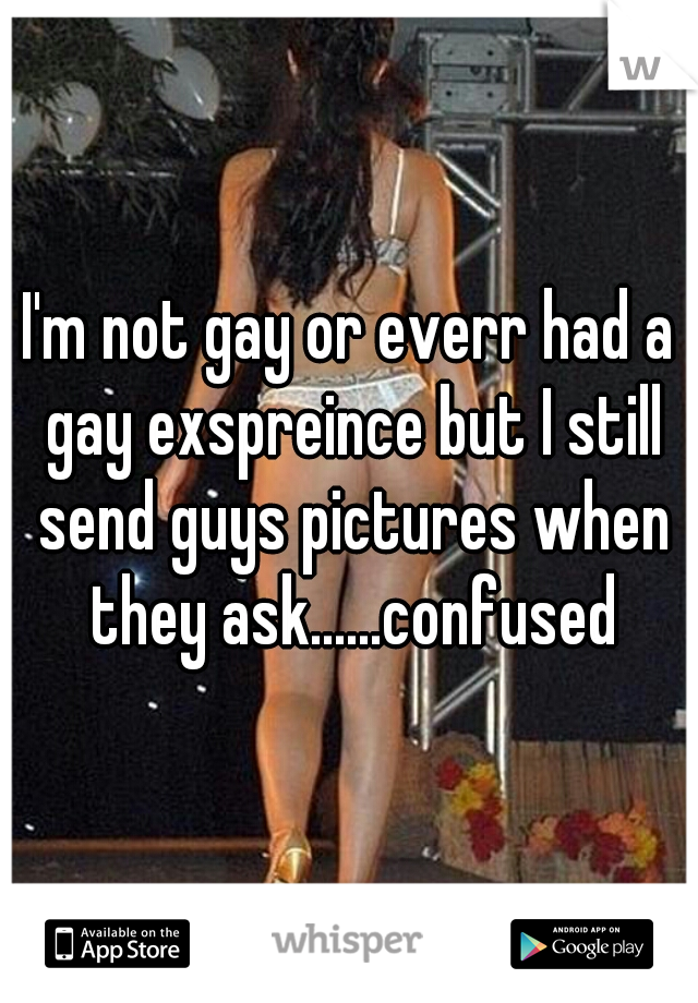 I'm not gay or everr had a gay exspreince but I still send guys pictures when they ask......confused