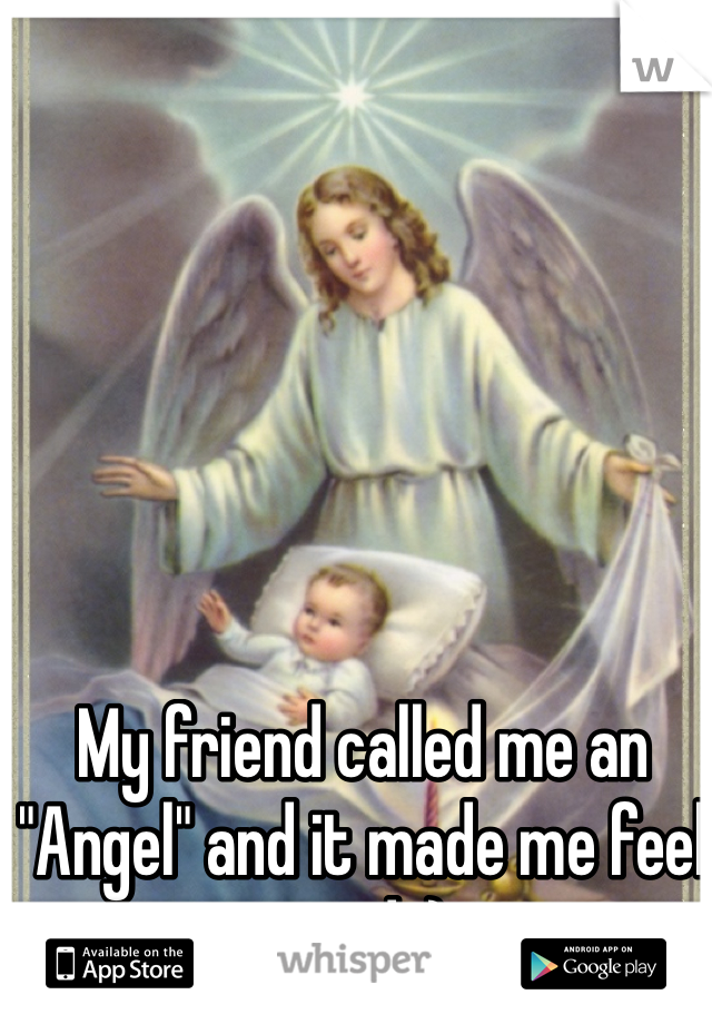 "My friend called me an ""Angel"" and it made me feel good :)"