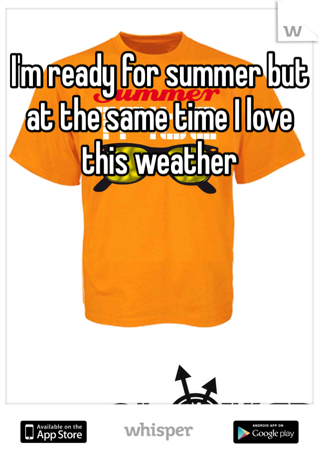 I'm ready for summer but at the same time I love this weather