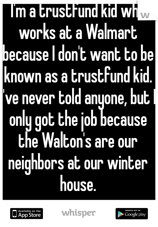 I'm a trustfund kid who works at a Walmart because I don't want to be known as a trustfund kid. I've never told anyone, but I only got the job because the Walton's are our neighbors at our winter house.
