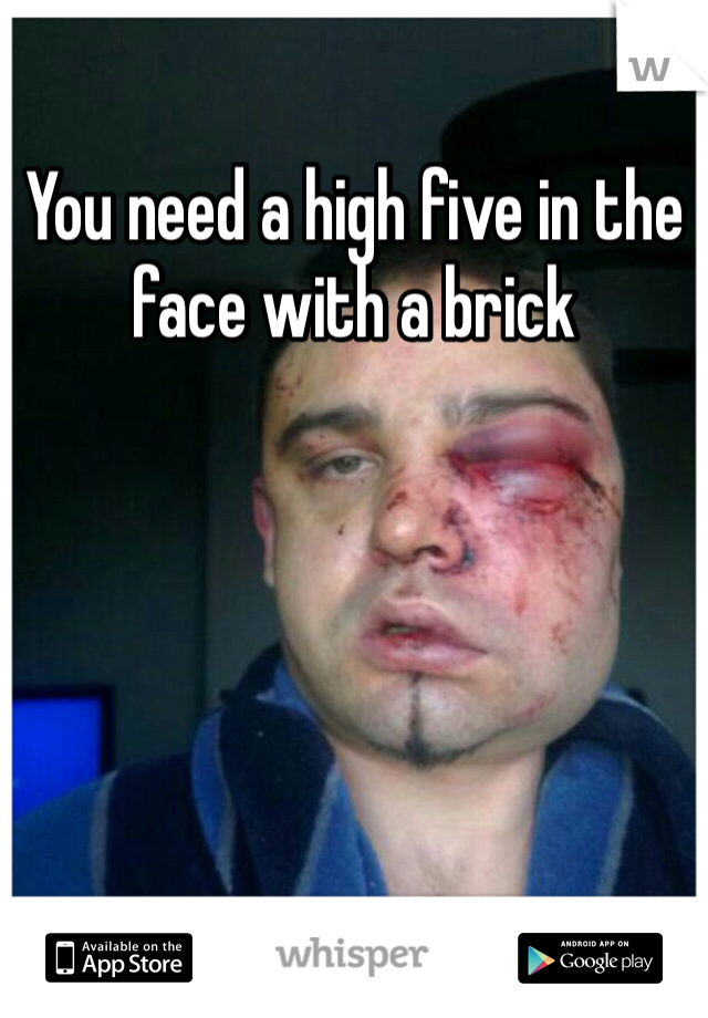 You need a high five in the face with a brick
