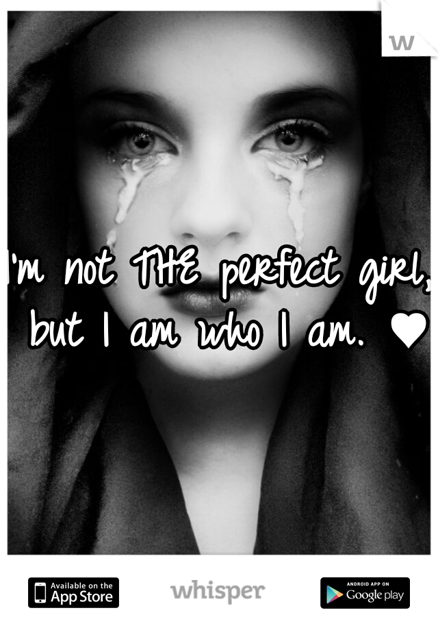 I'm not THE perfect girl, but I am who I am. ♥