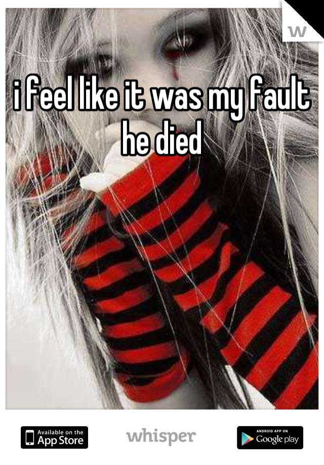 i feel like it was my fault he died