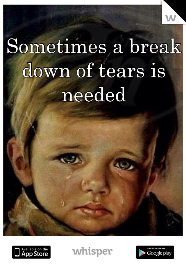 Sometimes a break down of tears is needed