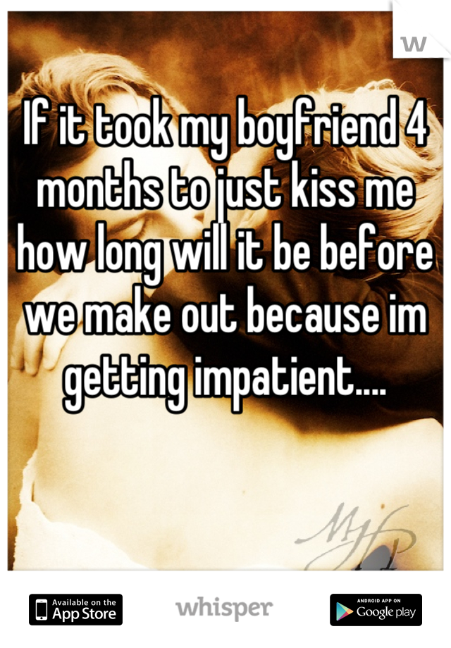 If it took my boyfriend 4 months to just kiss me how long will it be before we make out because im getting impatient....