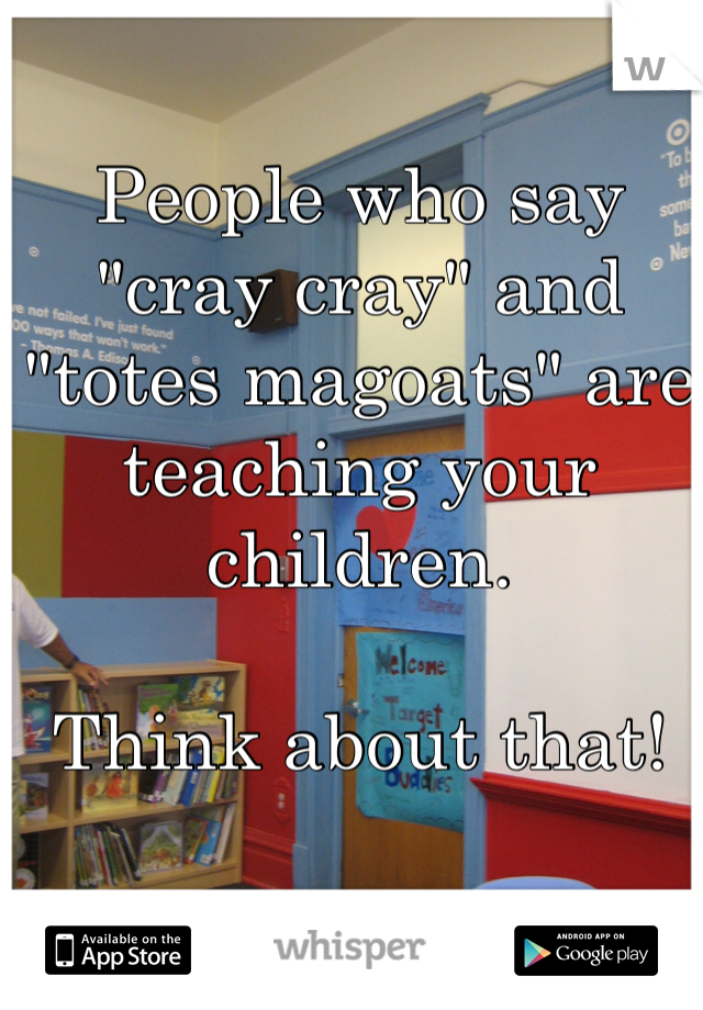 """People who say """"cray cray"""" and """"totes magoats"""" are teaching your children.  Think about that!"""