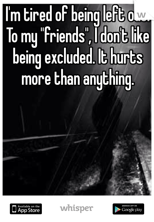 "I'm tired of being left out. To my ""friends"", I don't like being excluded. It hurts more than anything."