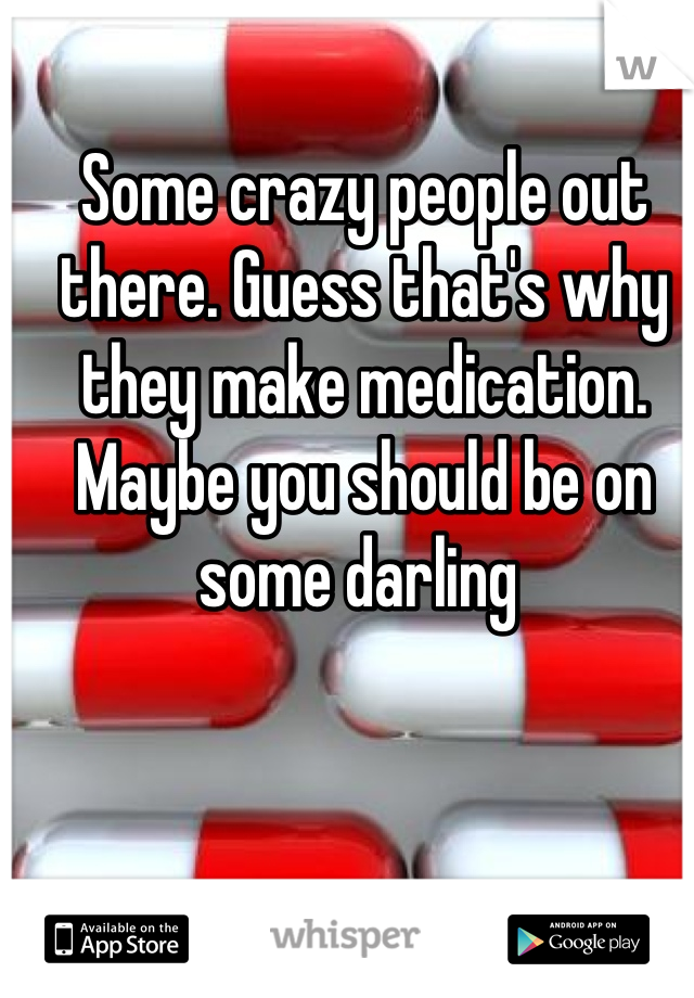 Some crazy people out there. Guess that's why they make medication. Maybe you should be on some darling