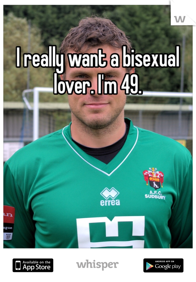 I really want a bisexual lover. I'm 49.
