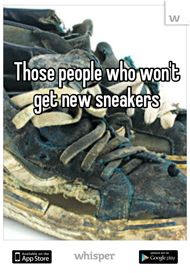 Those people who won't get new sneakers
