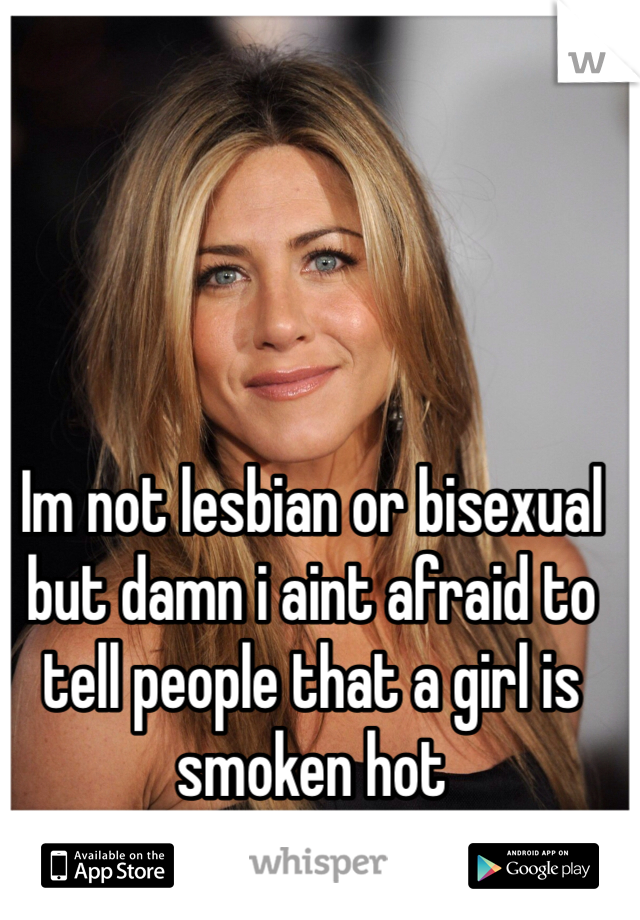 Im not lesbian or bisexual but damn i aint afraid to tell people that a girl is smoken hot