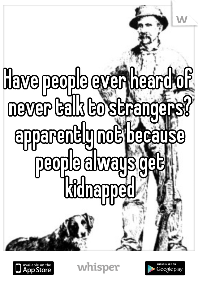 Have people ever heard of never talk to strangers? apparently not because people always get kidnapped