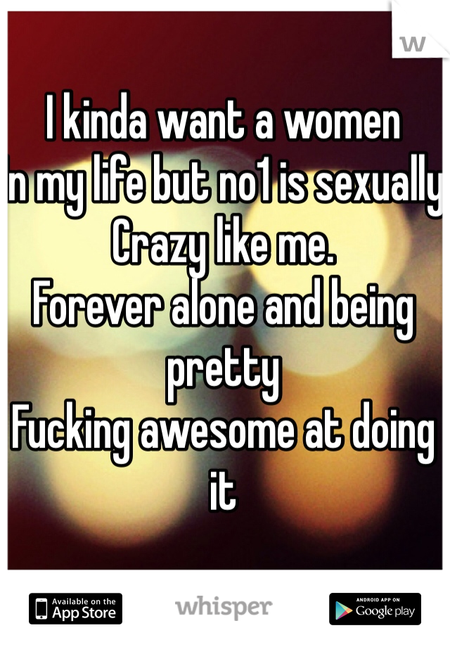 I kinda want a women  In my life but no1 is sexually  Crazy like me.  Forever alone and being pretty  Fucking awesome at doing it