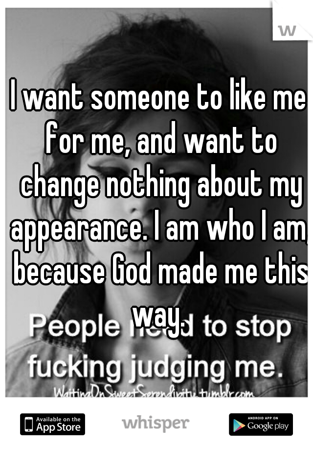 I want someone to like me for me, and want to change nothing about my appearance. I am who I am, because God made me this way.