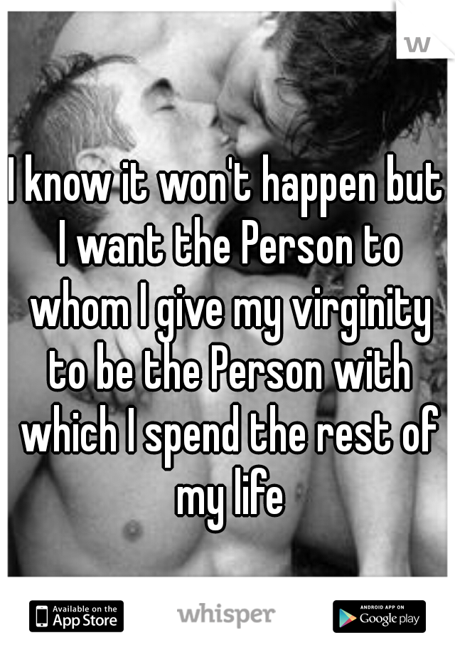 I know it won't happen but I want the Person to whom I give my virginity to be the Person with which I spend the rest of my life