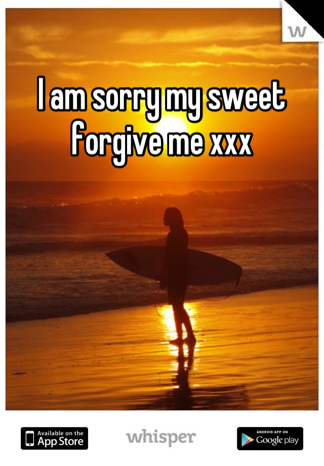 I am sorry my sweet forgive me xxx