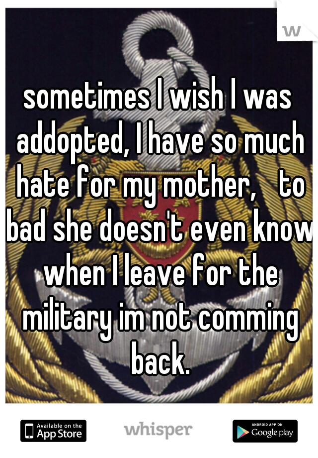 sometimes I wish I was addopted, I have so much hate for my mother,  to bad she doesn't even know when I leave for the military im not comming back.