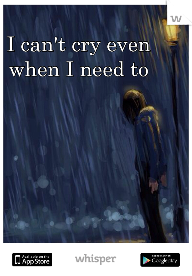 I can't cry even when I need to