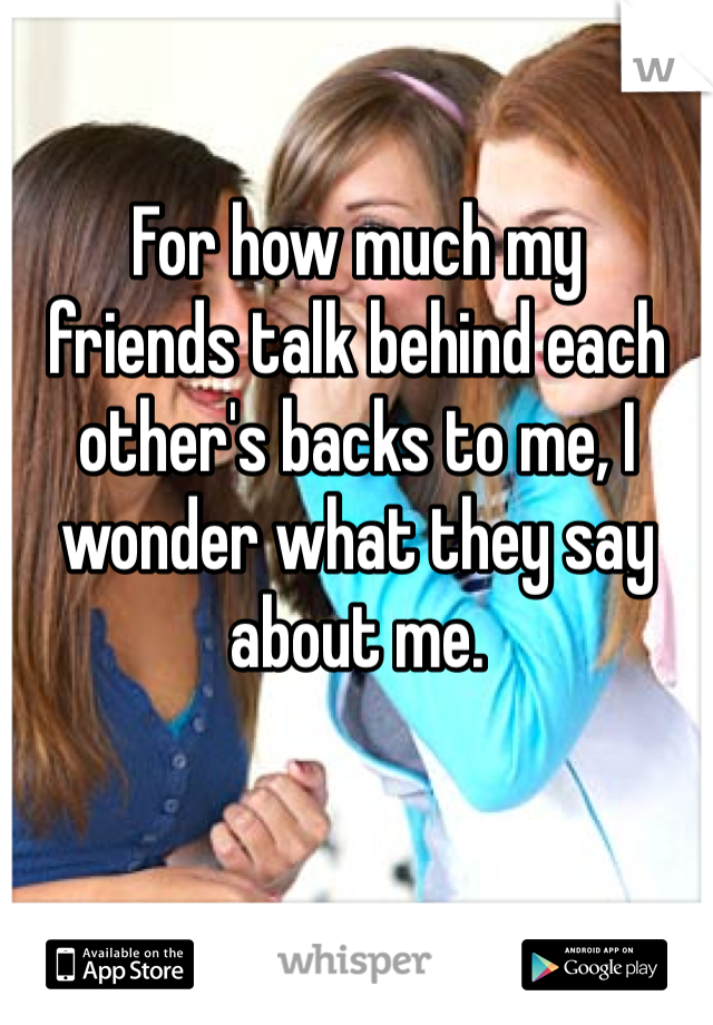 For how much my  friends talk behind each other's backs to me, I wonder what they say about me.