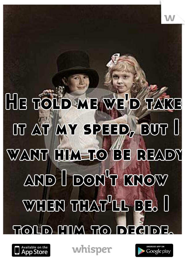 He told me we'd take it at my speed, but I want him to be ready and I don't know when that'll be. I told him to decide.