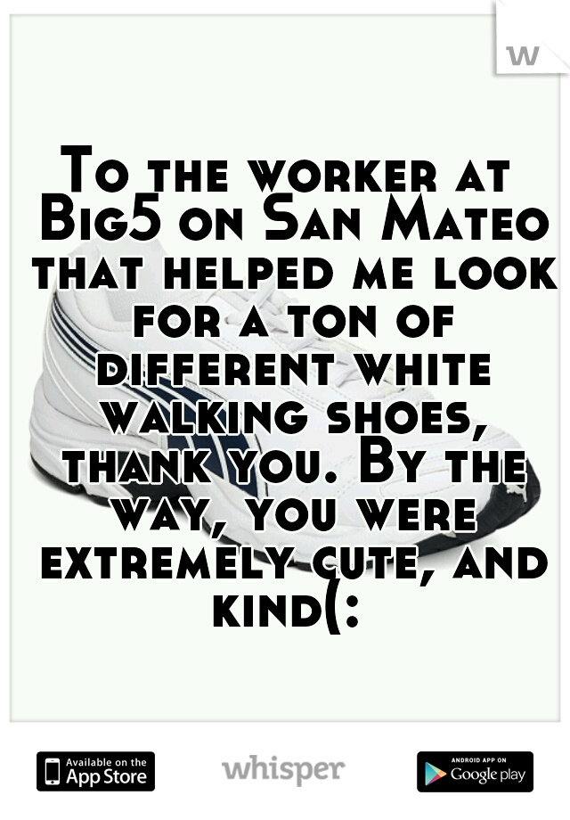 To the worker at Big5 on San Mateo that helped me look for a ton of different white walking shoes, thank you. By the way, you were extremely cute, and kind(: