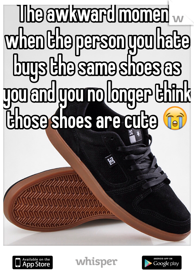 The awkward moment when the person you hate buys the same shoes as you and you no longer think those shoes are cute 😭