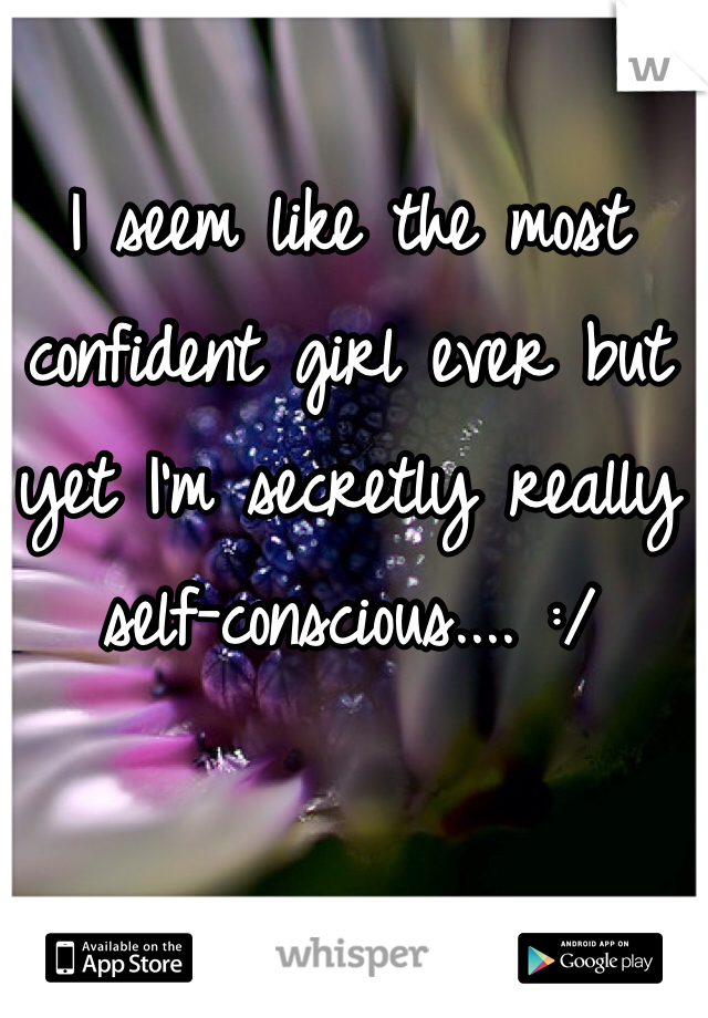 I seem like the most confident girl ever but yet I'm secretly really self-conscious.... :/
