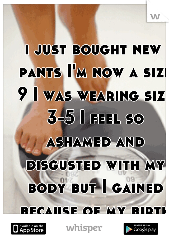 i just bought new pants I'm now a size 9 I was wearing size 3-5 I feel so ashamed and disgusted with my body but I gained because of my birth control again.. :(  . I'm 5'3 or 5'4 150 pounds.