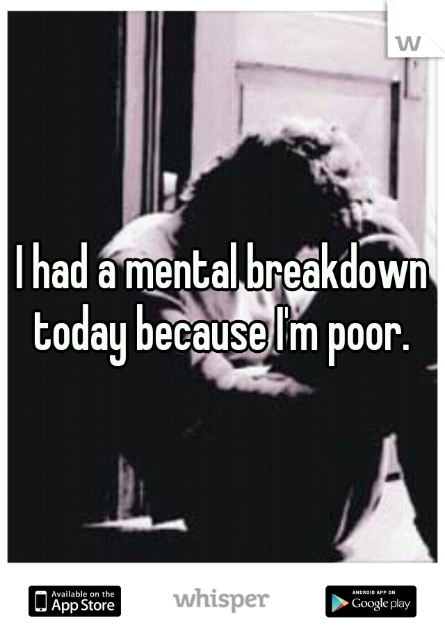 I had a mental breakdown today because I'm poor.