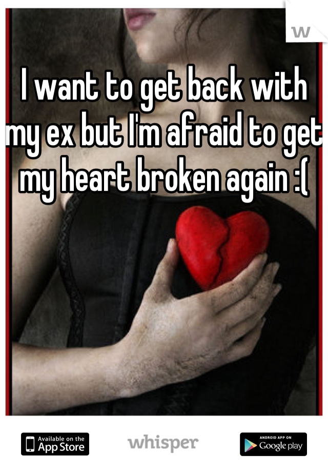 I want to get back with my ex but I'm afraid to get my heart broken again :(