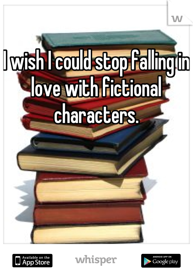 I wish I could stop falling in love with fictional  characters.