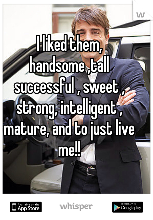 I liked them, handsome ,tall successful , sweet , strong, intelligent , mature, and to just live me!!