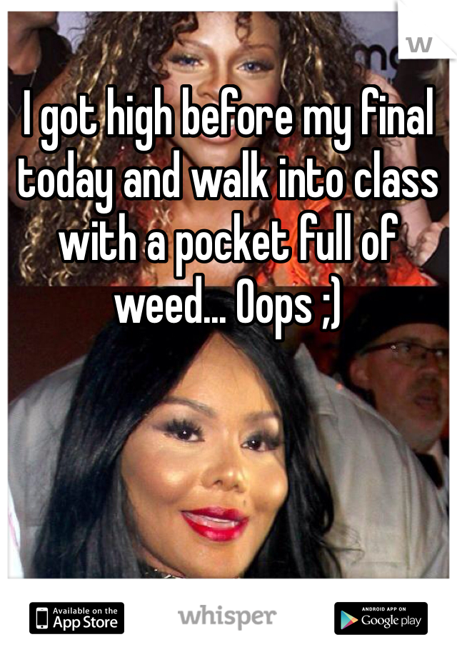 I got high before my final today and walk into class with a pocket full of weed... Oops ;)