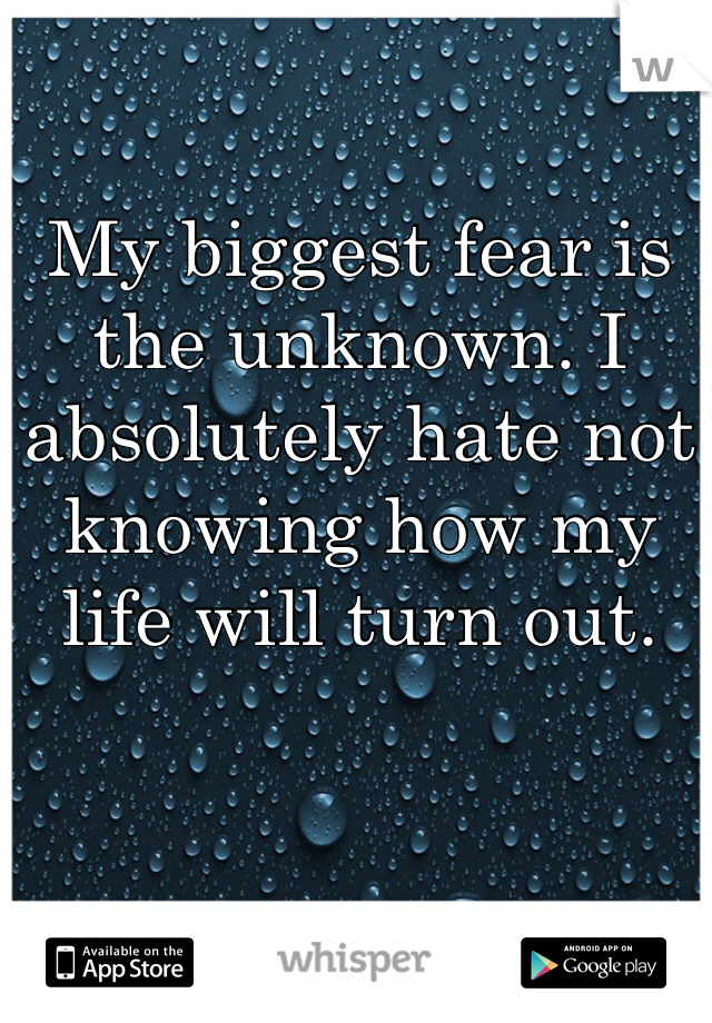 My biggest fear is the unknown. I absolutely hate not knowing how my life will turn out.
