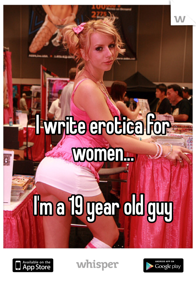 I write erotica for women...  I'm a 19 year old guy