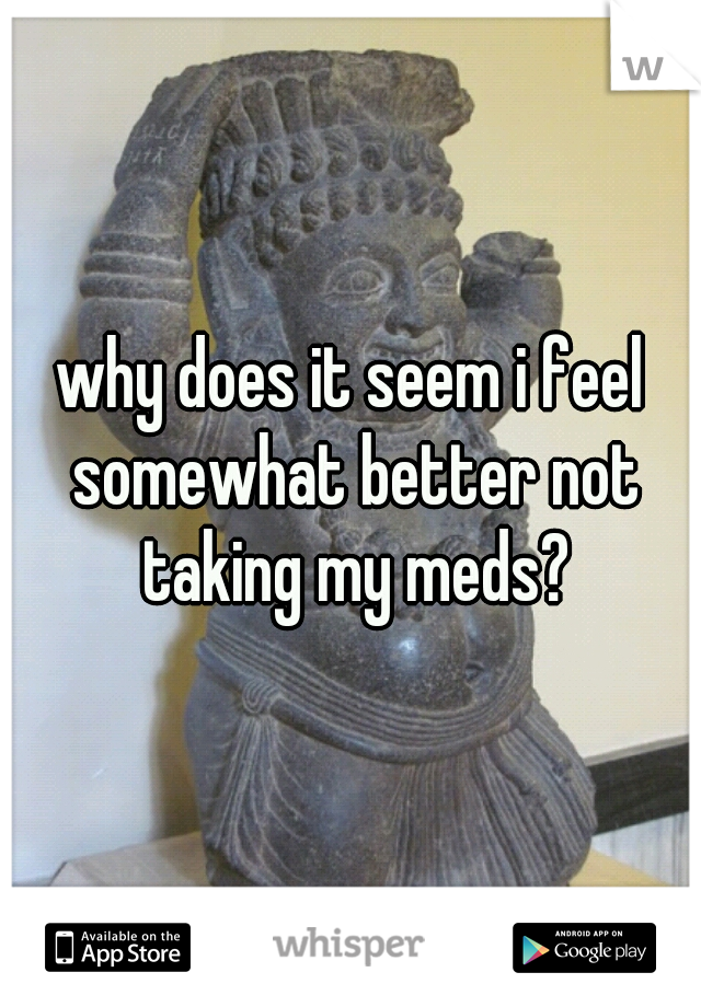 why does it seem i feel somewhat better not taking my meds?