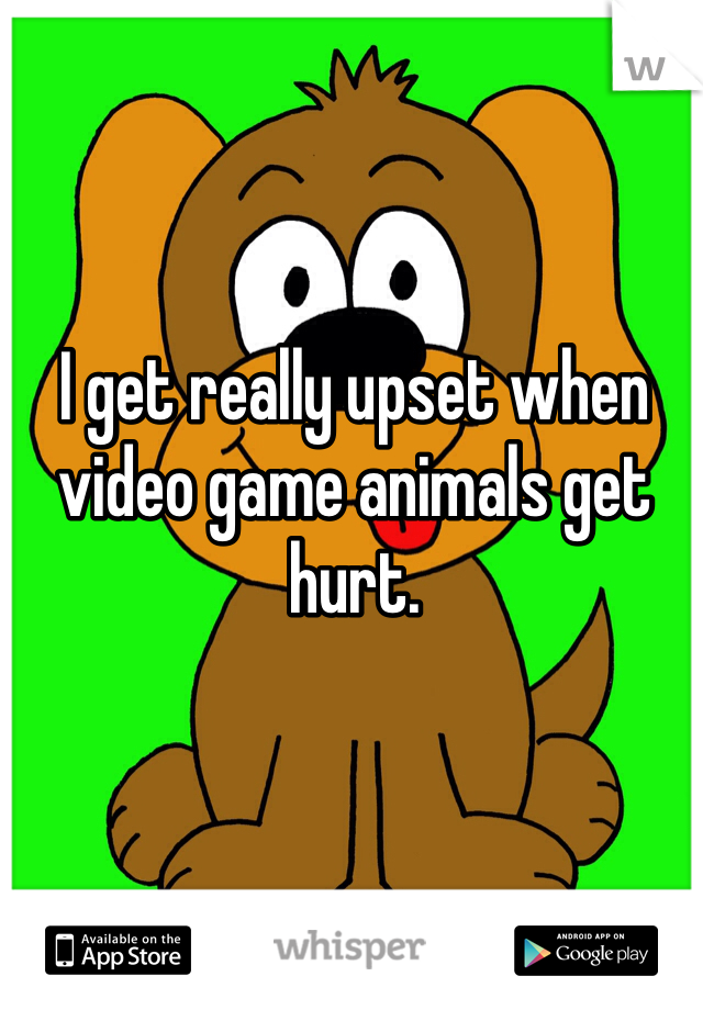 I get really upset when video game animals get hurt.