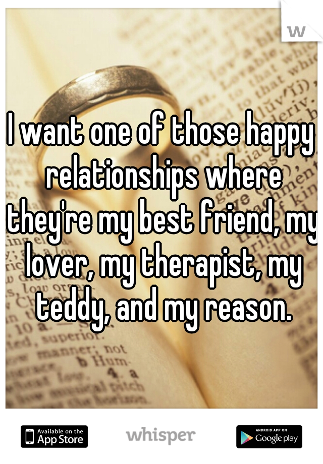 I want one of those happy relationships where they're my best friend, my lover, my therapist, my teddy, and my reason.