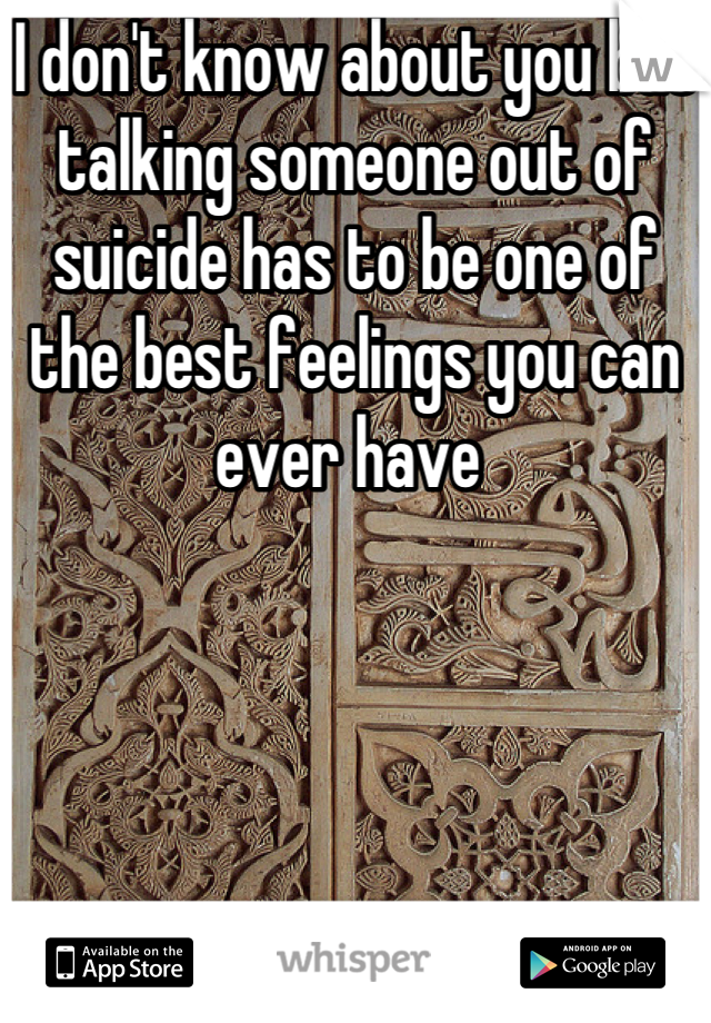 I don't know about you but talking someone out of suicide has to be one of the best feelings you can ever have