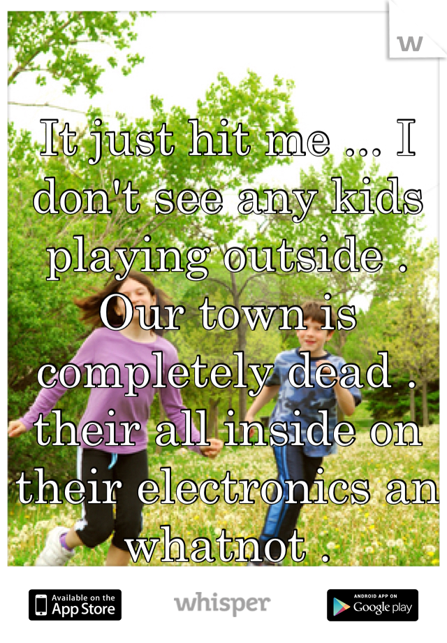 It just hit me ... I don't see any kids playing outside . Our town is completely dead . their all inside on their electronics an whatnot .