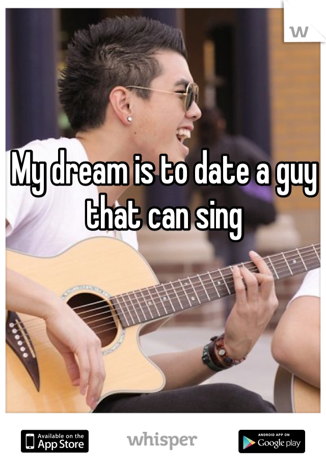 My dream is to date a guy that can sing